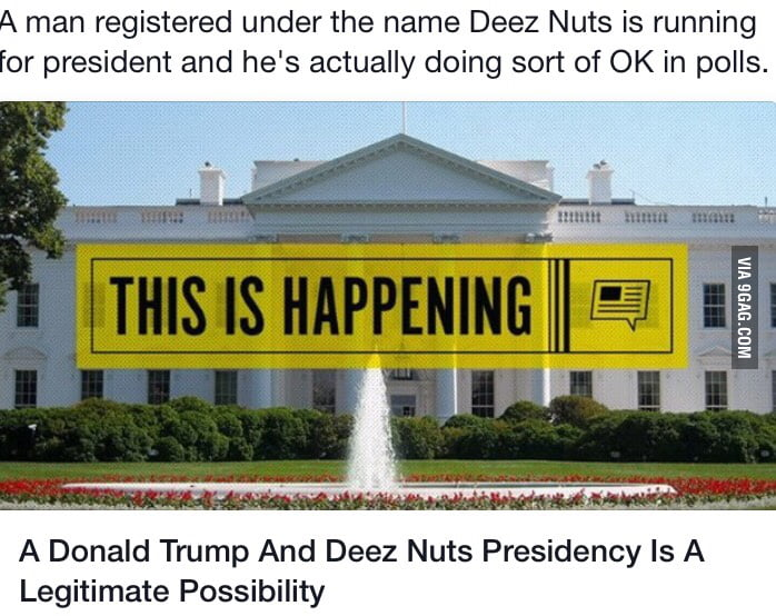 Sad thing is Deez Nuts would probably run America better than the other candidates