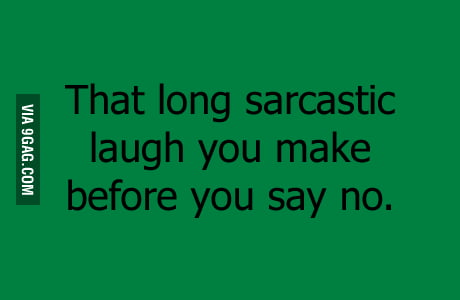 That long sarcastic laugh...