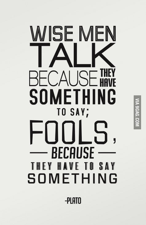 Wise men talk because they have som