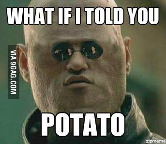 What if I told you.. potato