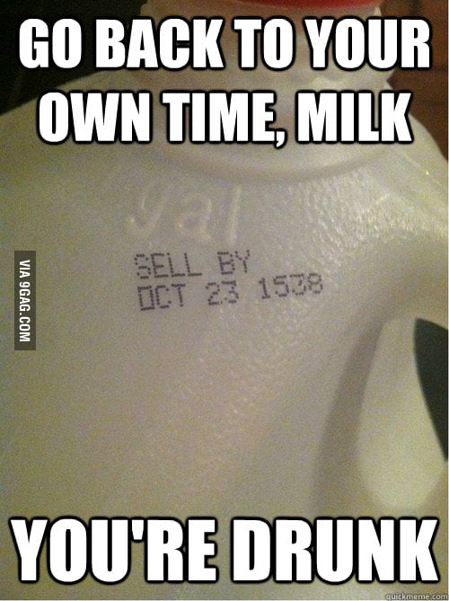 You're drunk, milk..