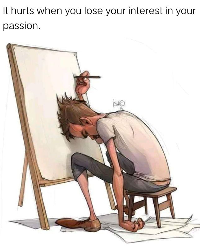 I've been feeling this lately, since i choose my passion as a job