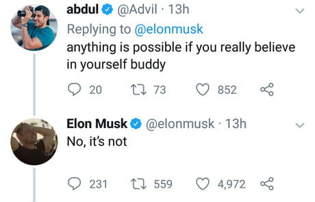 Unlike other popular people on twitter telling you that you can be whatever you want, Elon is being realistic