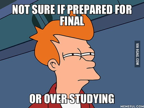 Not Sure If Prepared For Final Or Over Studying 9gag