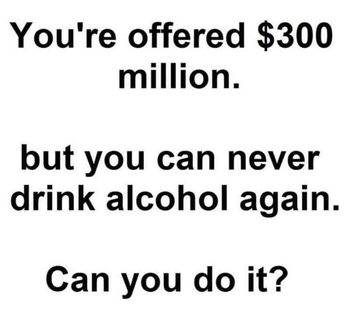 The only reason I drink is to forget that I'm poor. So, yes.