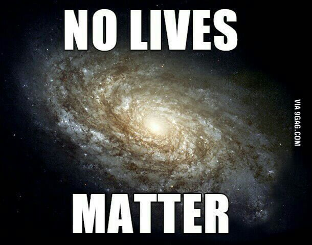 We are all equally worthless in the universe.