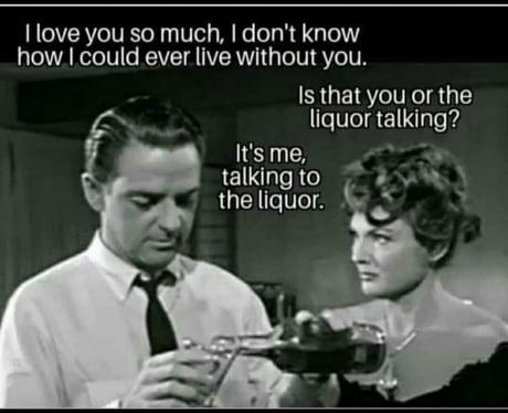 Love you too bro - liquor