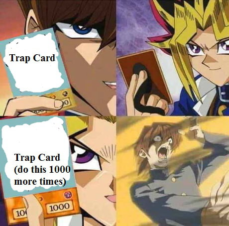 For my next trick I play my trap card. funny I got a trap card too well I'll trap your card with my trap card I was just gonna trap your trap card with my trap crad well I... f**k you yugi