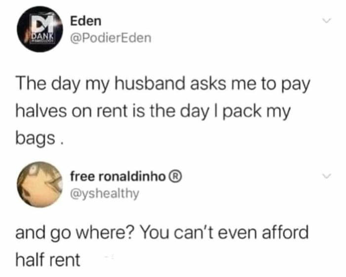 Half paycheck? Yes. Half rent? No